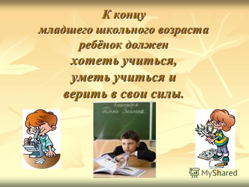 К концу младшего школьного возраста ребёнок должен хотеть учиться, уметь учиться и верить в свои силы.