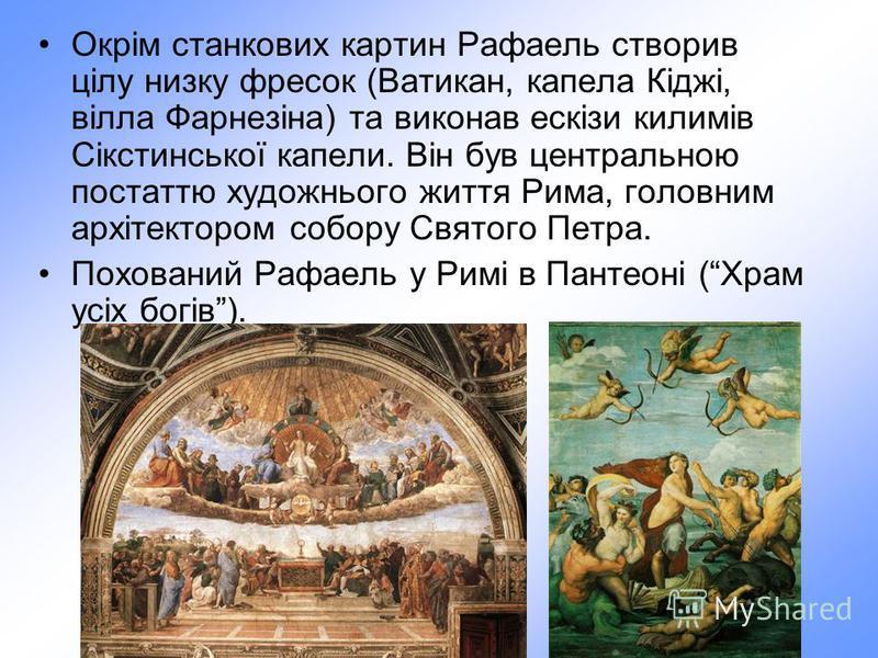 Окрім станкових картин Рафаель створив цілу низку фресок (Ватикан, капела Кіджі, вілла Фарнезіна) та виконав ескізи килимів Сікстинської капели. Він був центральною постаттю художнього життя Рима, головним архітектором собору Святого Петра. Похований