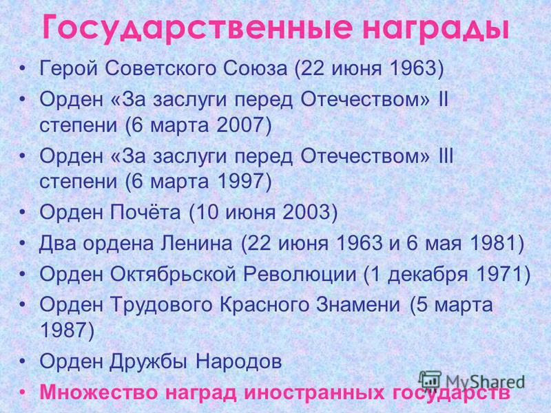 Государственные награды Герой Советского Союза (22 июня 1963) Орден «За заслуги перед Отечеством» II степени (6 марта 2007) Орден «За заслуги перед Отечеством» III степени (6 марта 1997) Орден Почёта (10 июня 2003) Два ордена Ленина (22 июня 1963 и 6
