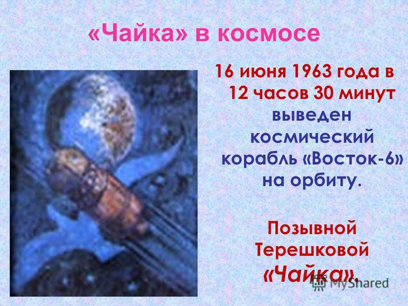 «Чайка» в космосе 16 июня 1963 года в 12 часов 30 минут выведен космический корабль «Восток-6» на орбиту. Позывной Терешковой «Чайка».