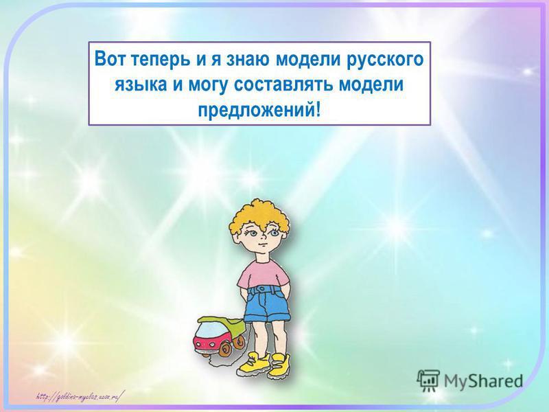 http://goldina-myclas.ucoz.ru / Вот теперь и я знаю модели русского языка и могу составлять модели предложений!