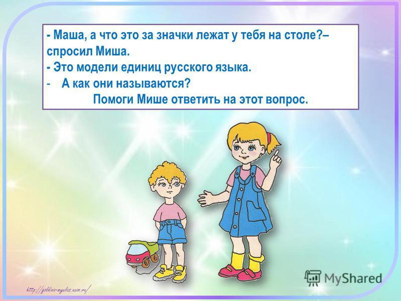 http://goldina-myclas.ucoz.ru / - Маша, а что это за значки лежат у тебя на столе?– спросил Миша. - Это модели единиц русского языка. - А как они называются? Помоги Мише ответить на этот вопрос.
