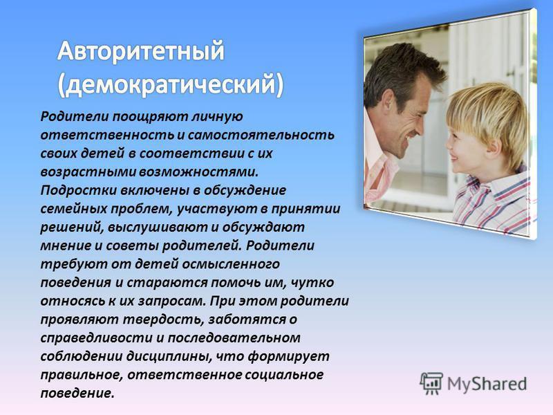 Родители поощряют личную ответственность и самостоятельность своих детей в соответствии с их возрастными возможностями. Подростки включены в обсуждение семейных проблем, участвуют в принятии решений, выслушивают и обсуждают мнение и советы родителей.