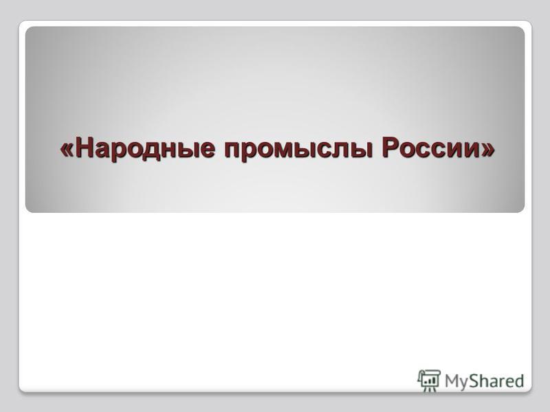 «Народные промыслы России» «Народные промыслы России»
