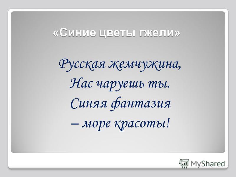 Русская жемчужина, Нас чаруешь ты. Синяя фантазия – море красоты! «Синие цветы гжели»