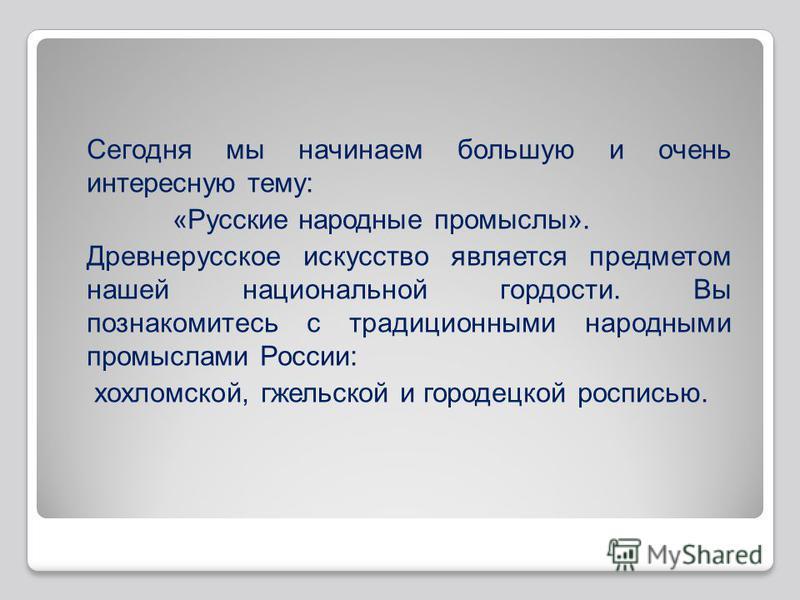 Сегодня мы начинаем большую и очень интересную тему: «Русские народные промыслы». Древнерусское искусство является предметом нашей национальной гордости. Вы познакомитесь с традиционными народными промыслами России: хохломской, гжельской и городецкой