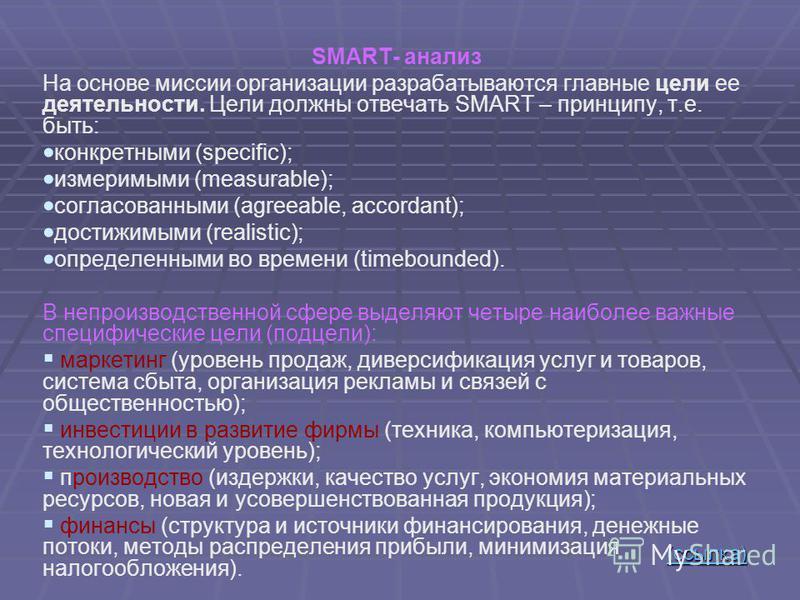 SMART- анализ На основе миссии организации разрабатываются главные цели ее деятельности. Цели должны отвечать SMART – принципу, т.е. быть: конкретными (specific); измеримыми (measurable); согласованными (agreeable, accordant); достижимыми (realistic)