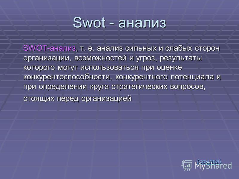 Swot - анализ SWОТ-анализ, т. е. анализ сильных и слабых сторон организации, возможностей и угроз, результаты которого могут использоваться при оценке конкурентоспособности, конкурентного потенциала и при определении круга стратегических вопросов,