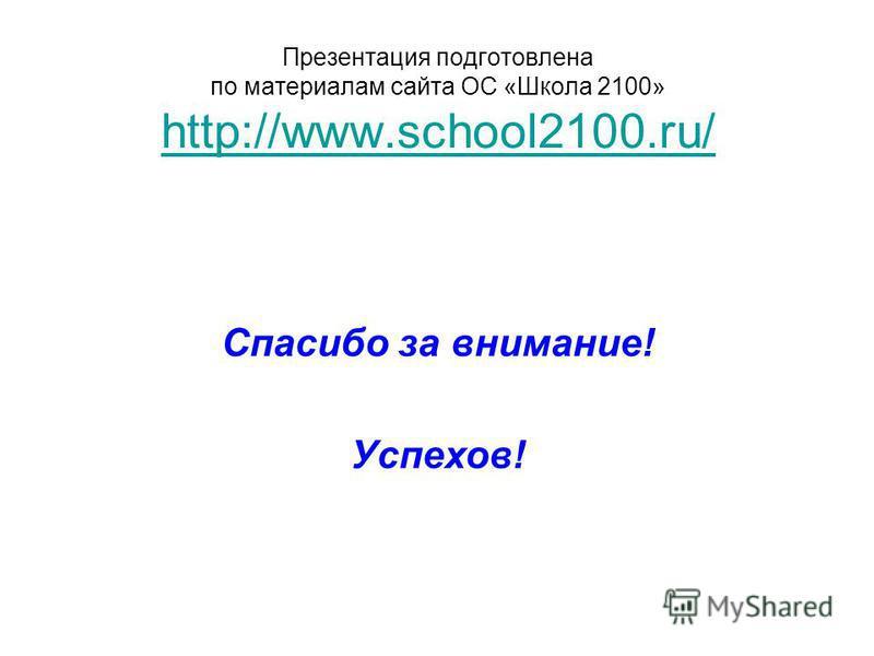 Презентация подготовлена по материалам сайта ОС «Школа 2100» http://www.school2100.ru/ http://www.school2100.ru/ Спасибо за внимание! Успехов!