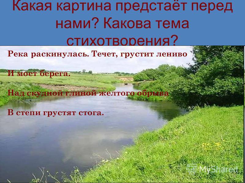 Какая картина предстаёт перед нами? Какова тема стихотворения? Река раскинулась. Течет, грустит лениво И моет берега. Над скудной глиной желтого обрыва В степи грустят стога.