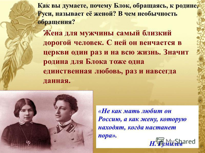 Как вы думаете, почему Блок, обращаясь, к родине, Руси, называет её женой? В чем необычность обращения? Жена для мужчины самый близкий дорогой человек. С ней он венчается в церкви один раз и на всю жизнь. Значит родина для Блока тоже одна единственна