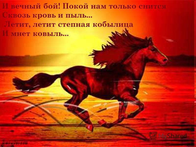 И вечный бой! Покой нам только снится Сквозь кровь и пыль... Летит, летит степная кобылица И мнет ковыль...