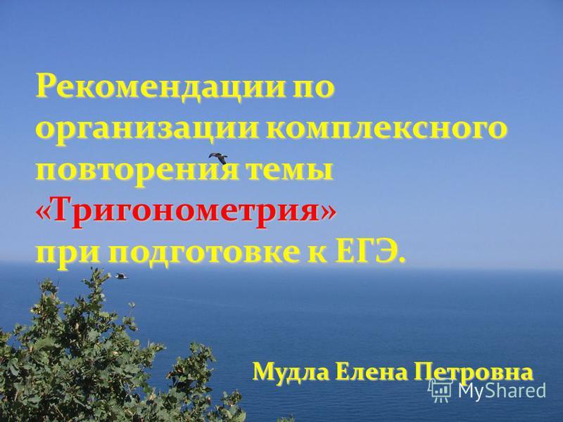Мудла Елена Петровна Рекомендации по организации комплексного повторения темы «Тригонометрия» при подготовке к ЕГЭ.