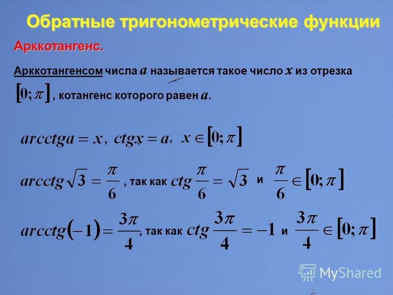 Обратные тригонометрические функции Обратные тригонометрические функции Арккотангенс. Арккотангенсом числа a называется такое число x из отрезка, котангенс которого равен а., так как и и,,.