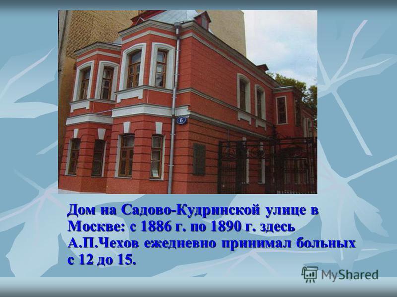 Дом на Садово-Кудринской улице в Москве: с 1886 г. по 1890 г. здесь А.П.Чехов ежедневно принимал больных с 12 до 15.