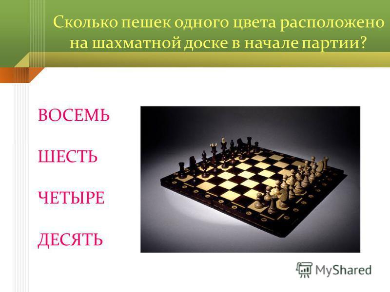 Сколько пешек одного цвета расположено на шахматной доске в начале партии? ВОСЕМЬ ШЕСТЬ ЧЕТЫРЕ ДЕСЯТЬ