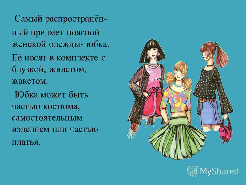 Самый распространённый предмет поясной женской одежды- юбка. Её носят в комплекте с блузкой, жилетом, жакетом. Юбка может быть частью костюма, самостоятельным изделием или частью платья.