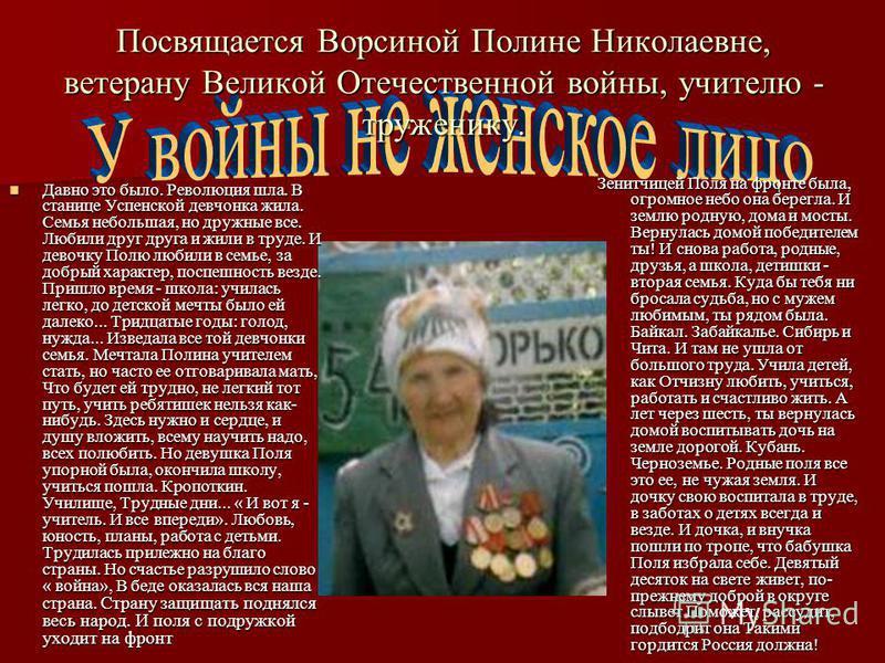 Посвящается Ворсиной Полине Николаевне, ветерану Великой Отечественной войны, учителю - труженику. Зенитчицей Поля на фронте была, огромное небо она берегла. И землю родную, дома и мосты. Вернулась домой победителем ты! И снова работа, родные, друзья