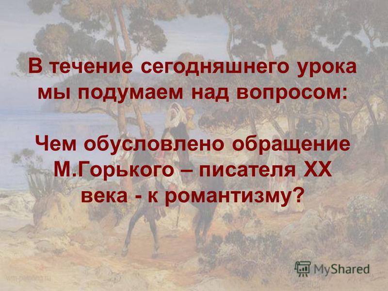 В течение сегодняшнего урока мы подумаем над вопросом: Чем обусловлено обращение М.Горького – писателя ХХ века - к романтизму?