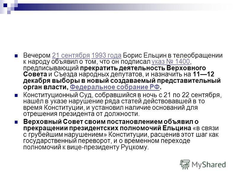 Вечером 21 сентября 1993 года Борис Ельцин в телеобращении к народу объявил о том, что он подписал указ 1400, предписывающий прекратить деятельность Верховного Совета и Съезда народных депутатов, и назначить на 1112 декабря выпоры в новый создаваемый
