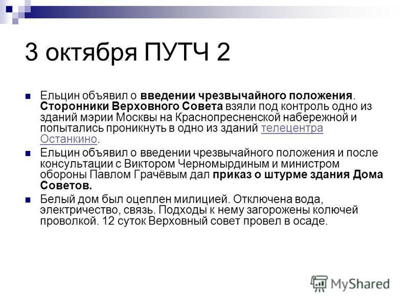 3 октября ПУТЧ 2 Ельцин объявил о введении чрезвычайного положения. Сторонники Верховного Совета взяли под контроль одно из зданий мэрии Москвы на Краснопресненской набережной и попытались проникнуть в одно из зданий телецентра Останкино.телецентра О