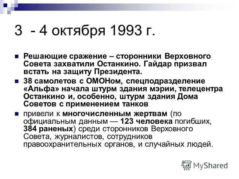 3 - 4 октября 1993 г. Решающие сражение – сторонники Верховного Совета захватили Останкино. Гайдар призвал встать на защиту Президента. 38 самолетов с ОМОНом, спецподразделение «Альфа» начала штурм здания мэрии, телецентра Останкино и, особенно, штур