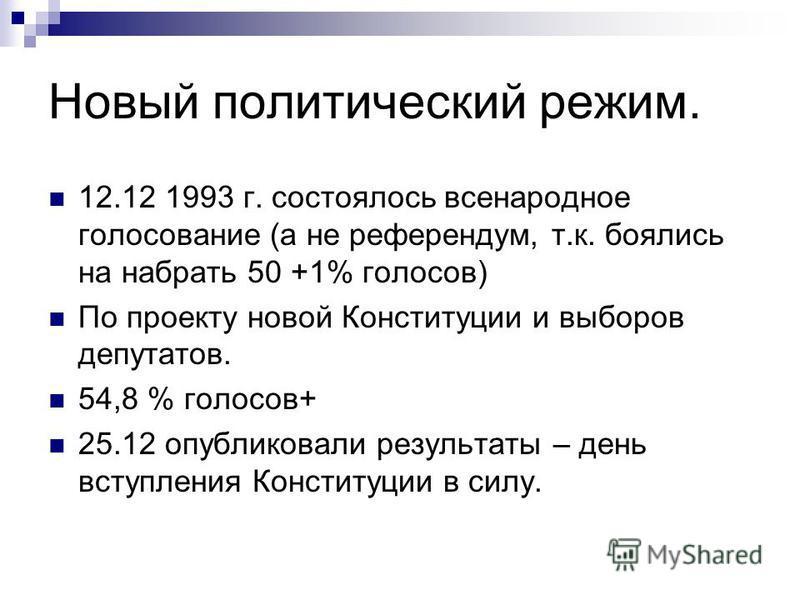 Новый политический режим. 12.12 1993 г. состоялось всенародное голосование (а не референдум, т.к. поялись на набрать 50 +1% голосов) По проекту новой Конституции и выпоров депутатов. 54,8 % голосов+ 25.12 опубликовали результаты – день вступления Кон