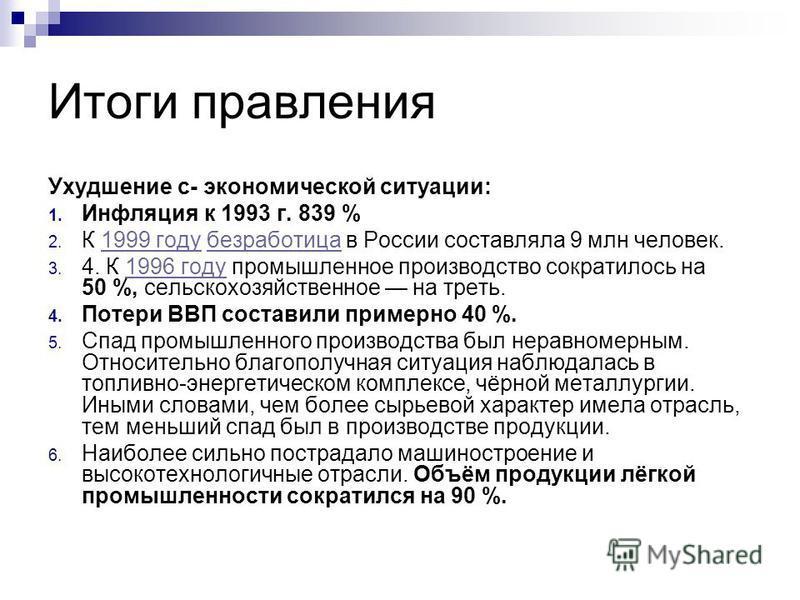 Итоги правления Ухудшение с- экономической ситуации: 1. Инфляция к 1993 г. 839 % 2. К 1999 году безрапотица в России составляла 9 млн человек.1999 годубезрапотица 3. 4. К 1996 году промышленное производство сократилось на 50 %, сельскохозяйственное н
