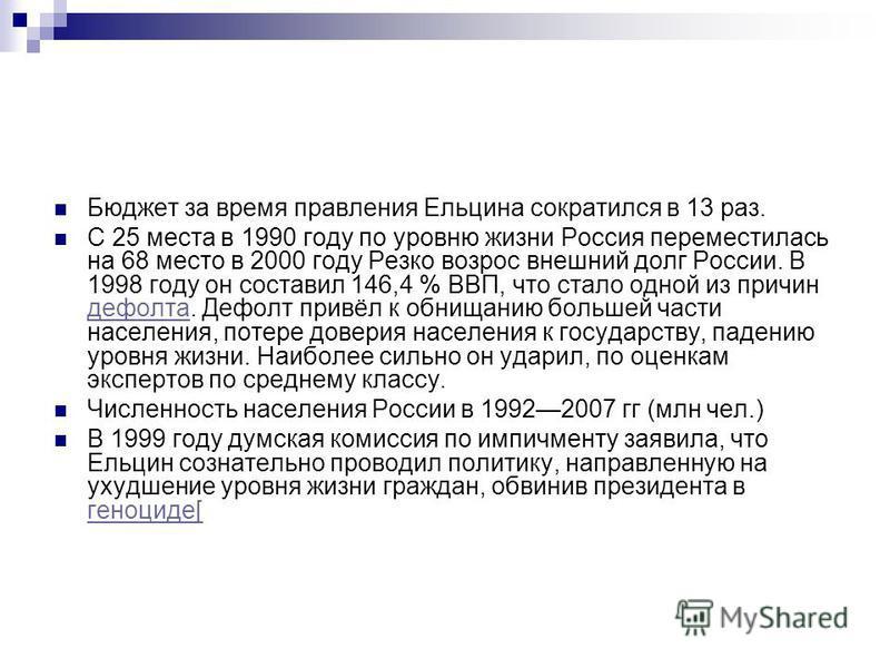 Бюджет за время правления Ельцина сократился в 13 раз. С 25 места в 1990 году по уровню жизни Россия переместилась на 68 место в 2000 году Резко возрос внешний долг России. В 1998 году он составил 146,4 % ВВП, что стало одной из причин дефолта. Дефол