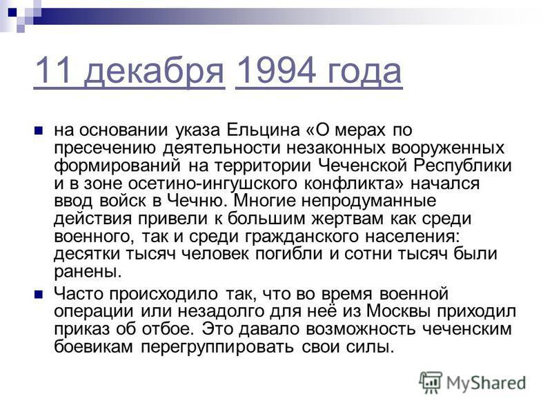 11 декабря 11 декабря 1994 года 1994 года на основании указа Ельцина «О мерах по пресечению деятельности незаконных вооруженных формирований на территории Чеченской Республики и в зоне осетино-ингушского конфликта» начался ввод войск в Чечню. Многие