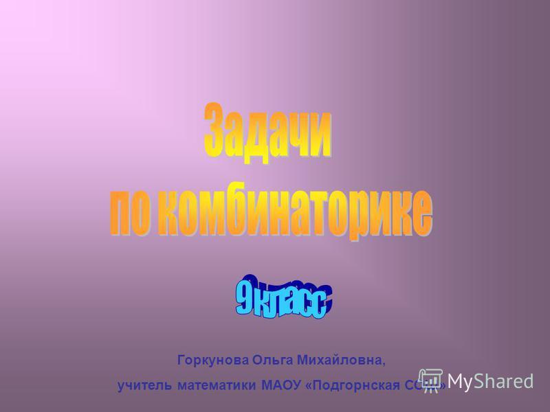 Горкунова Ольга Михайловна, учитель математики МАОУ «Подгорнская СОШ»