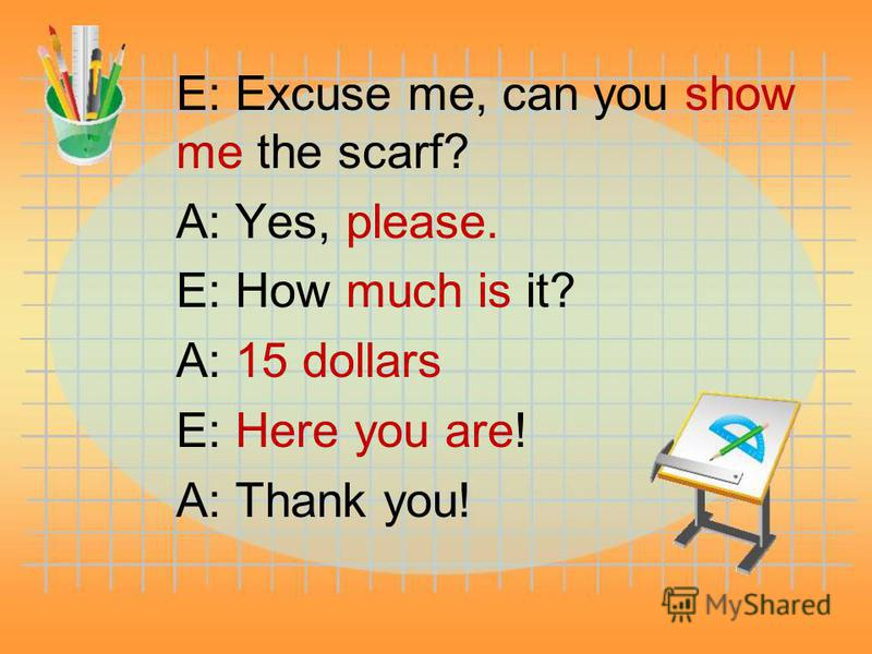 E: Excuse me, can you show me the scarf? A: Yes, please. E: How much is it? A: 15 dollars E: Here you are! A: Thank you!