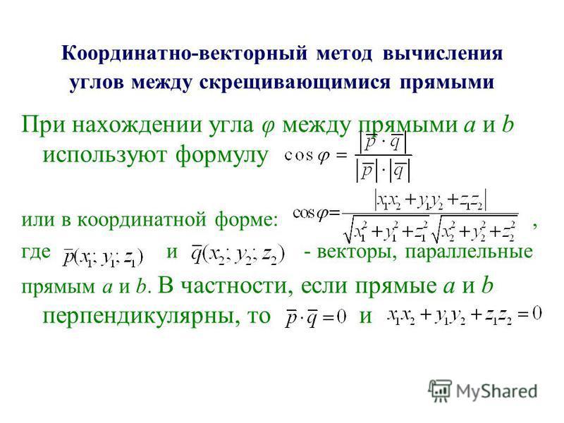 Координатно-векторный метод вычисления углов между скрещивающимися прямыми При нахождении угла φ между прямыми а и b используют формулу или в координатной форме:, где и - векторы, параллельные прямым а и b. В частности, если прямые а и b перпендикуля