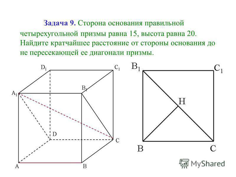 Задача 9. Сторона основания правильной четырехугольной призмы равна 15, высота равна 20. Найдите кратчайшее расстояние от стороны основания до не пересекающей ее диагонали призмы.