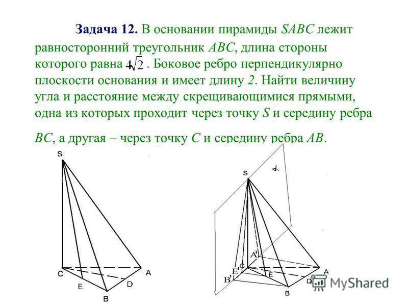 Задача 12. В основании пирамиды SАВС лежит равносторонний треугольник АВС, длина стороны которого равна. Боковое ребро перпендикулярно плоскости основания и имеет длину 2. Найти величину угла и расстояние между скрещивающимися прямыми, одна из которы