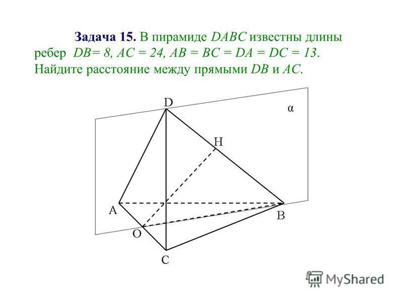 Задача 15. В пирамиде DABC известны длины ребер DB= 8, AC = 24, АВ = ВС = DA = DC = 13. Найдите расстояние между прямыми DB и АС.