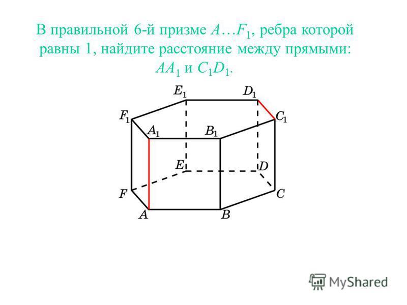В правильной 6-й призме A…F 1, ребра которой равны 1, найдите расстояние между прямыми: AA 1 и C 1 D 1.