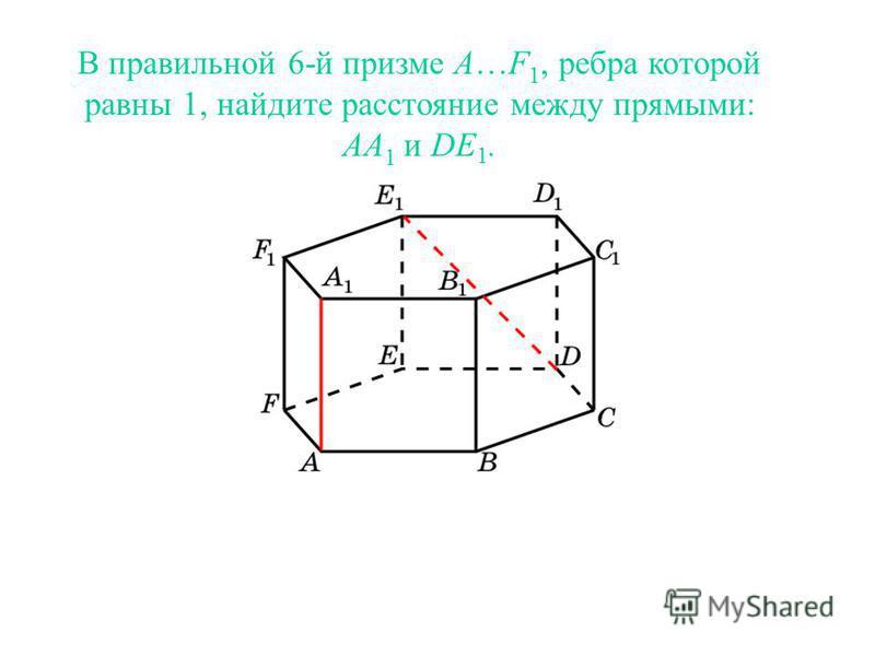 В правильной 6-й призме A…F 1, ребра которой равны 1, найдите расстояние между прямыми: AA 1 и DE 1.