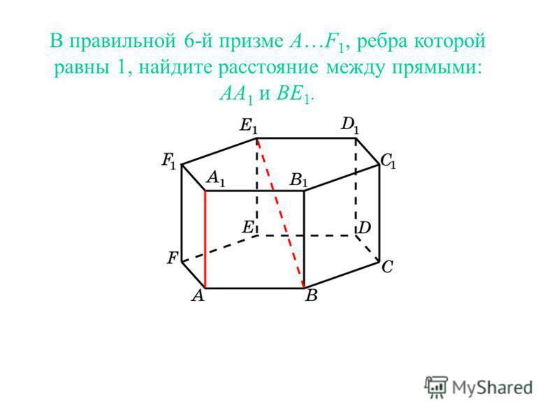 В правильной 6-й призме A…F 1, ребра которой равны 1, найдите расстояние между прямыми: AA 1 и BE 1.