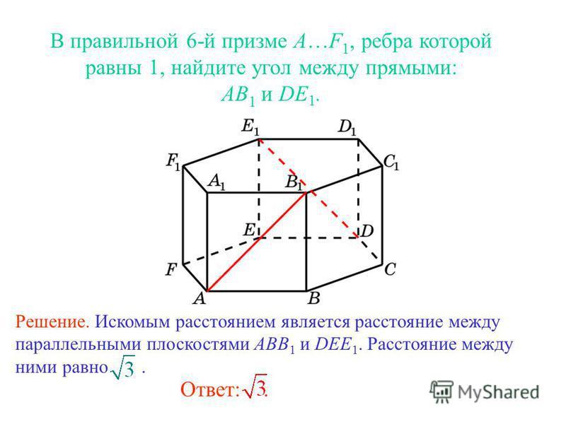 В правильной 6-й призме A…F 1, ребра которой равны 1, найдите угол между прямыми: AB 1 и DE 1. Ответ:. Решение. Искомым расстоянием является расстояние между параллельными плоскостями ABB 1 и DEE 1. Расстояние между ними равно.