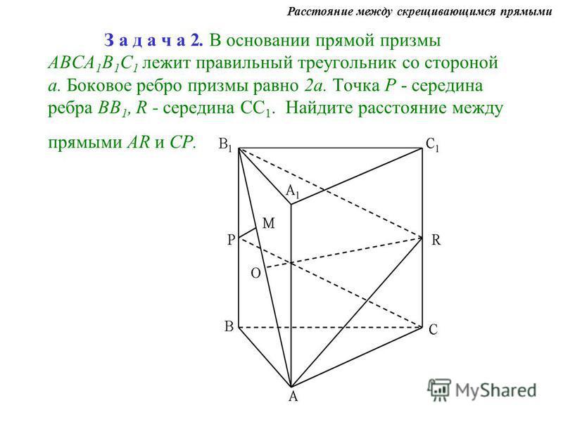З а д а ч а 2. В основании прямой призмы АВСА 1 В 1 С 1 лежит правильный треугольник со стороной а. Боковое ребро призмы равно 2 а. Точка Р - середина ребра ВВ 1, R - середина СС 1. Найдите расстояние между прямыми AR и СР. Расстояние между скрещиваю