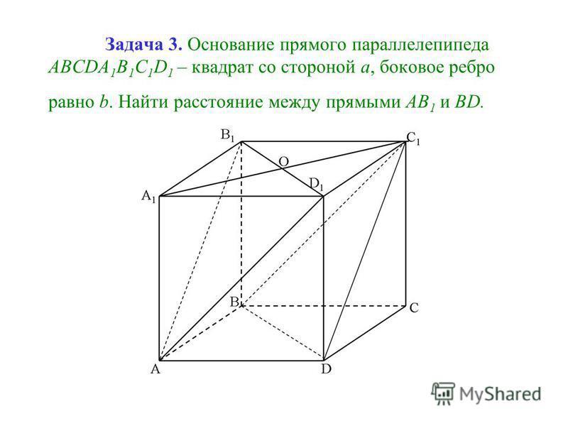 Задача 3. Основание прямого параллелепипеда ABCDA 1 B 1 C 1 D 1 – квадрат со стороной а, боковое ребро равно b. Найти расстояние между прямыми АВ 1 и ВD.