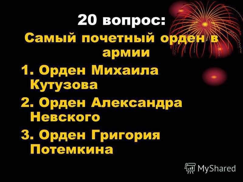 20 вопрос: Самый почетный орден в армии 1. Орден Михаила Кутузова 2. Орден Александра Невского 3. Орден Григория Потемкина