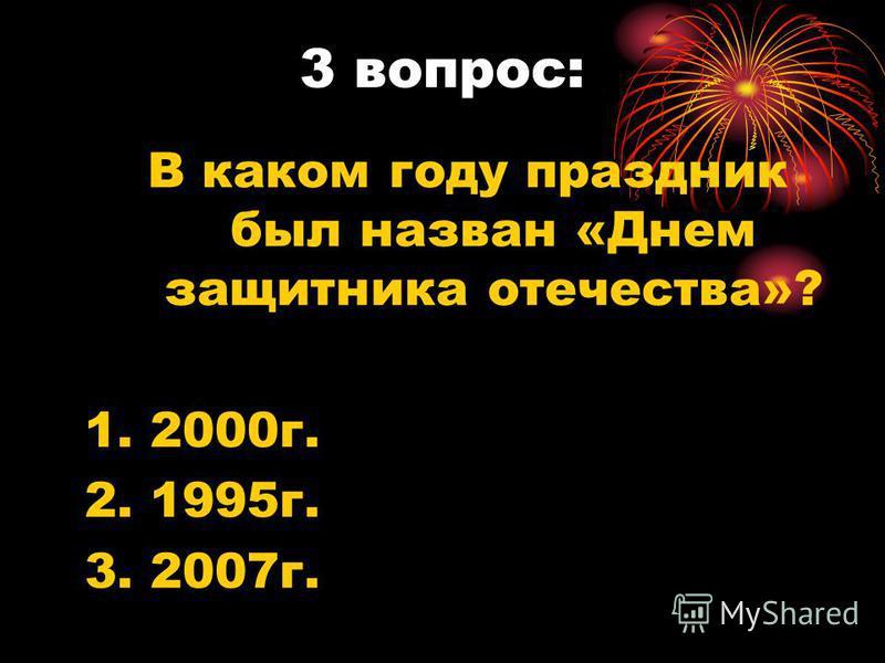 3 вопрос: В каком году праздник был назван «Днем защитника отечества»? 1. 2000 г. 2. 1995 г. 3. 2007 г.