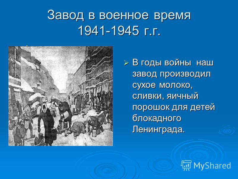 Завод в военное время 1941-1945 г.г. фото фото В годы войны наш завод производил сухое молоко, сливки, яичный порошок для детей блокадного Ленинграда. В годы войны наш завод производил сухое молоко, сливки, яичный порошок для детей блокадного Ленингр
