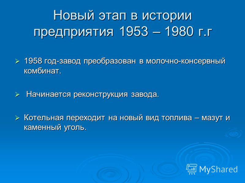 Новый этап в истории предприятия 1953 – 1980 г.г 1958 год-завод преобразован в молочно-консервный комбинат. 1958 год-завод преобразован в молочно-консервный комбинат. Начинается реконструкция завода. Начинается реконструкция завода. Котельная переход