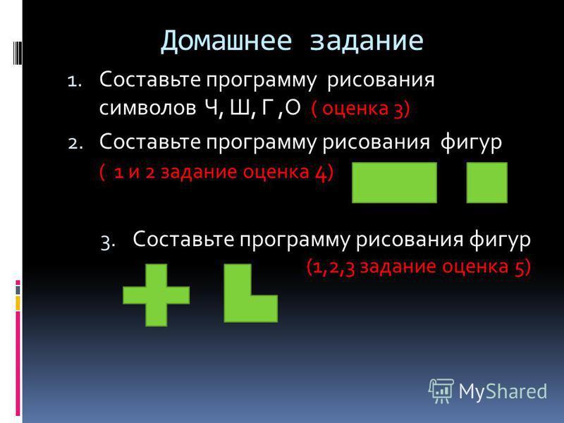 Домашнее задание 1. Составьте программу рисования символов Ч, Ш, Г,О ( оценка 3) 2. Составьте программу рисования фигур ( 1 и 2 задание оценка 4 ) 3. Составьте программу рисования фигур (1,2,3 задание оценка 5)