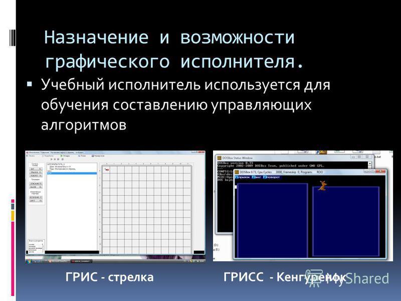 Назначение и возможности графического исполнителя. Учебный исполнитель используется для обучения составлению управляющих алгоритмов ГРИС - стрелкаГРИСС - Кенгуренок