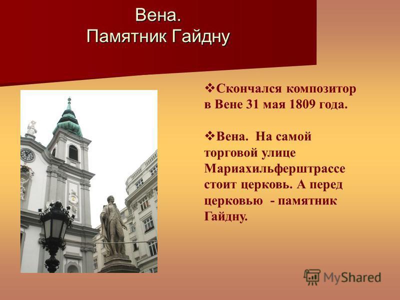 Скончался композитор в Вене 31 мая 1809 года. Вена. На самой торговой улице Мариахильферштрассе стоит церковь. А перед церковью - памятник Гайдну. Вена. Памятник Гайдну