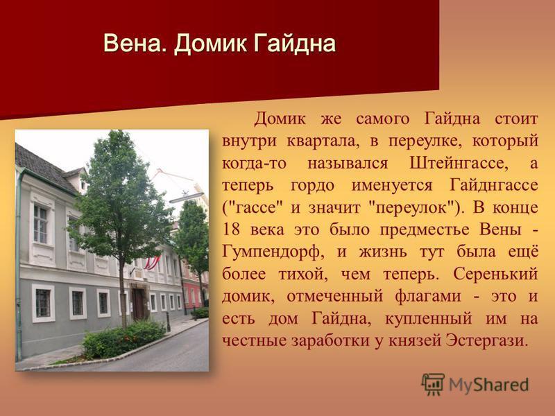 Домик же самого Гайдна стоит внутри квартала, в переулке, который когда-то назывался Штейнгассе, а теперь гордо именуется Гайднгассе (